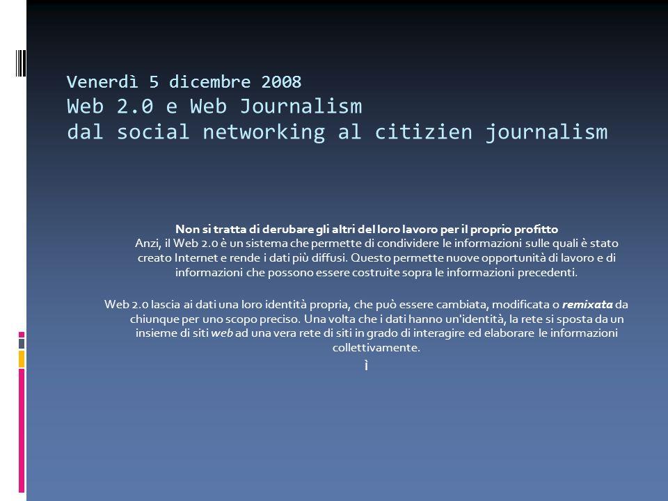 Venerdì 5 dicembre 2008 Web 2.0 e Web Journalism dal social networking al citizien journalism Non si tratta di derubare gli altri del loro lavoro per