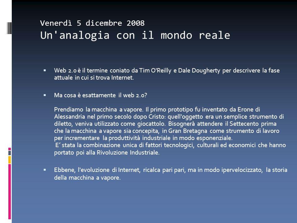 Venerdì 5 dicembre 2008 Un'analogia con il mondo reale Web 2.0 è il termine coniato da Tim O'Reilly e Dale Dougherty per descrivere la fase attuale in