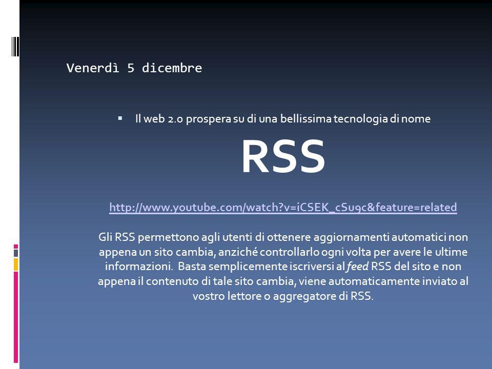 Venerdì 5 dicembre Il web 2.0 prospera su di una bellissima tecnologia di nome RSS http://www.youtube.com/watch?v=iCSEK_cSu9c&feature=related Gli RSS