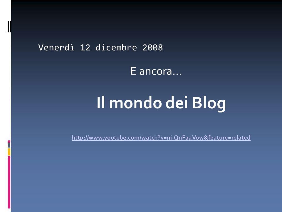 Venerdì 12 dicembre 2008 E ancora... Il mondo dei Blog http://www.youtube.com/watch?v=ni-QnFaaVow&feature=related http://www.youtube.com/watch?v=ni-Qn