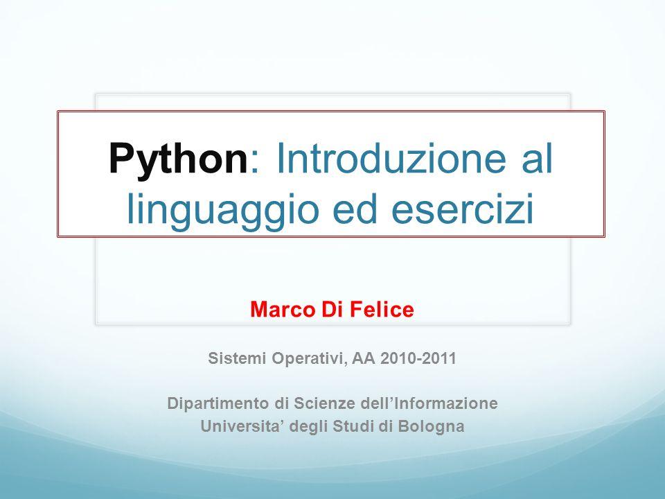 Python: Introduzione al linguaggio ed esercizi Marco Di Felice Sistemi Operativi, AA 2010-2011 Dipartimento di Scienze dellInformazione Universita deg