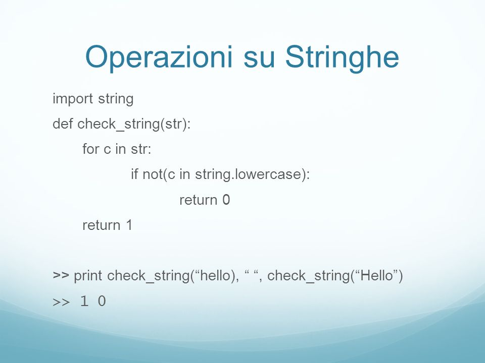Operazioni su Stringhe import string def check_string(str): for c in str: if not(c in string.lowercase): return 0 return 1 >> print check_string(hello),, check_string(Hello) >> 1 0