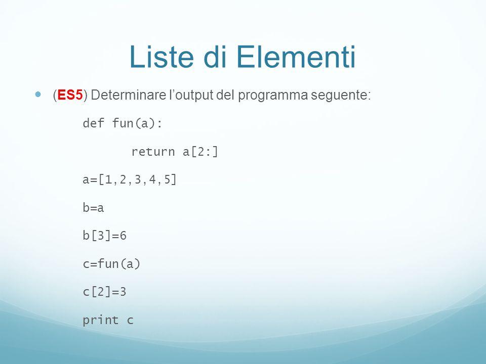 Liste di Elementi (ES5) Determinare loutput del programma seguente: def fun(a): return a[2:] a=[1,2,3,4,5] b=a b[3]=6 c=fun(a) c[2]=3 print c