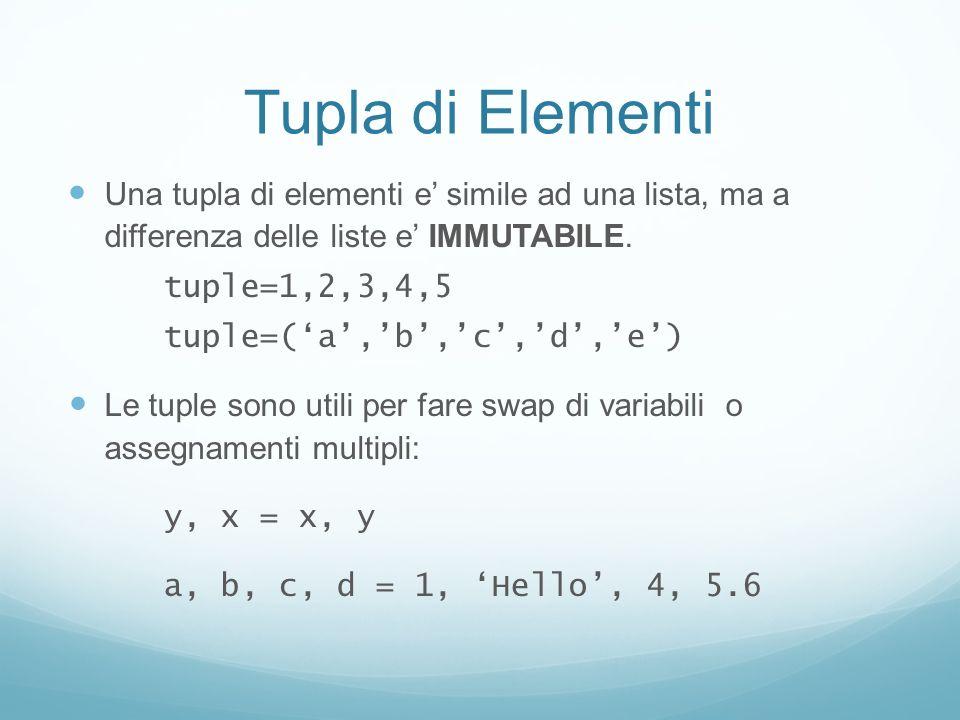Tupla di Elementi Una tupla di elementi e simile ad una lista, ma a differenza delle liste e IMMUTABILE. tuple=1,2,3,4,5 tuple=(a,b,c,d,e) Le tuple so
