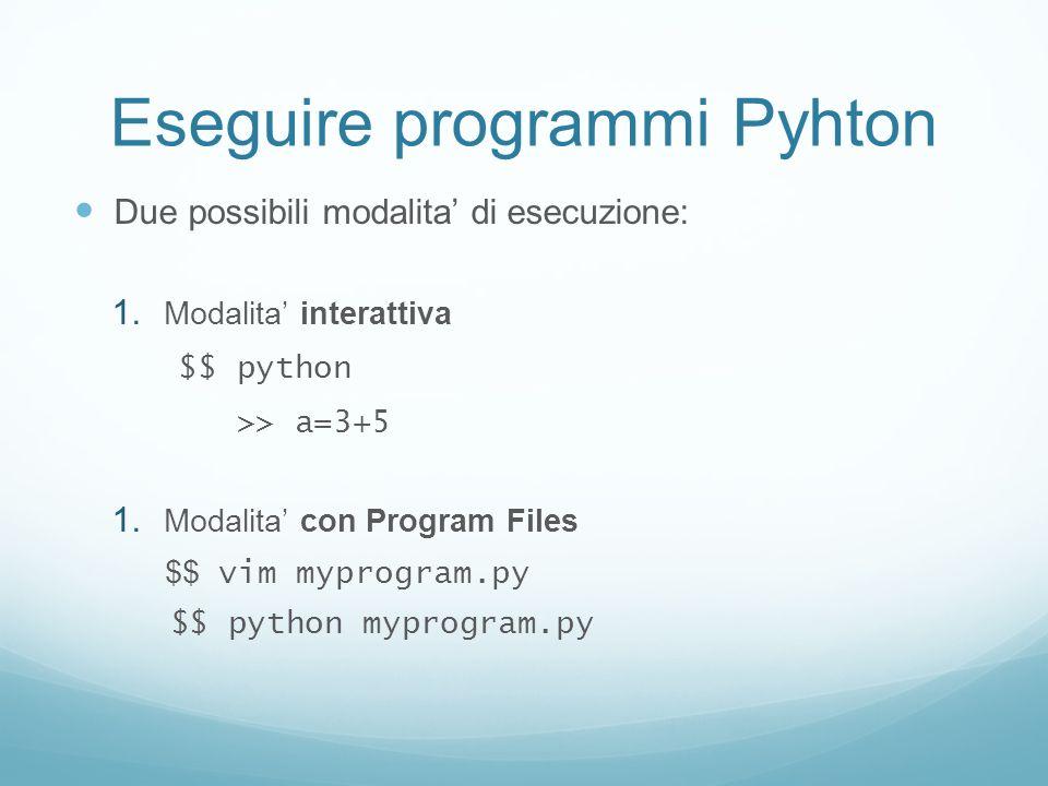 Eseguire programmi Pyhton Due possibili modalita di esecuzione: 1. Modalita interattiva $$ python >> a=3+5 1. Modalita con Program Files $$ vim myprog