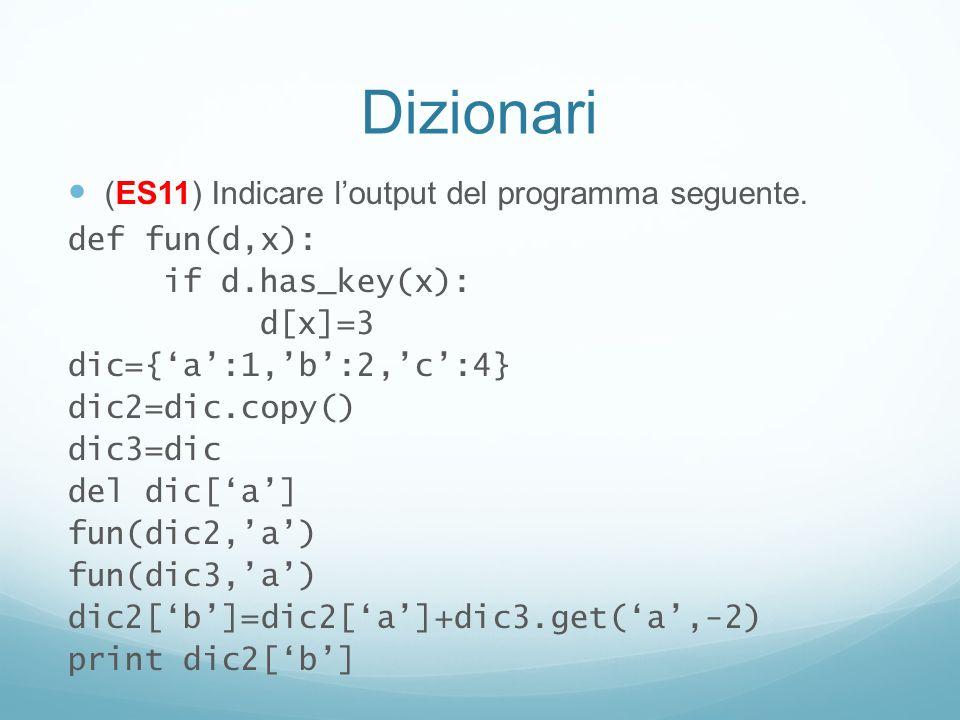 Dizionari (ES11) Indicare loutput del programma seguente. def fun(d,x): if d.has_key(x): d[x]=3 dic={a:1,b:2,c:4} dic2=dic.copy() dic3=dic del dic[a]
