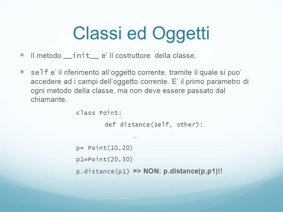 Classi ed Oggetti Il metodo __init__ e Il costruttore della classe. self e il riferimento alloggetto corrente, tramite il quale si puo accedere ad i c
