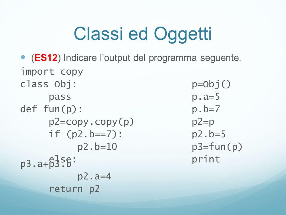 Classi ed Oggetti (ES12) Indicare loutput del programma seguente. import copy class Obj:p=Obj() passp.a=5 def fun(p):p.b=7 p2=copy.copy(p)p2=p if (p2.