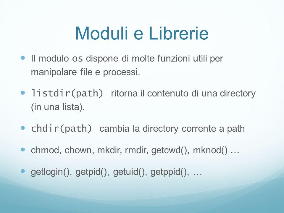 Moduli e Librerie Il modulo os dispone di molte funzioni utili per manipolare file e processi. listdir(path) ritorna il contenuto di una directory (in