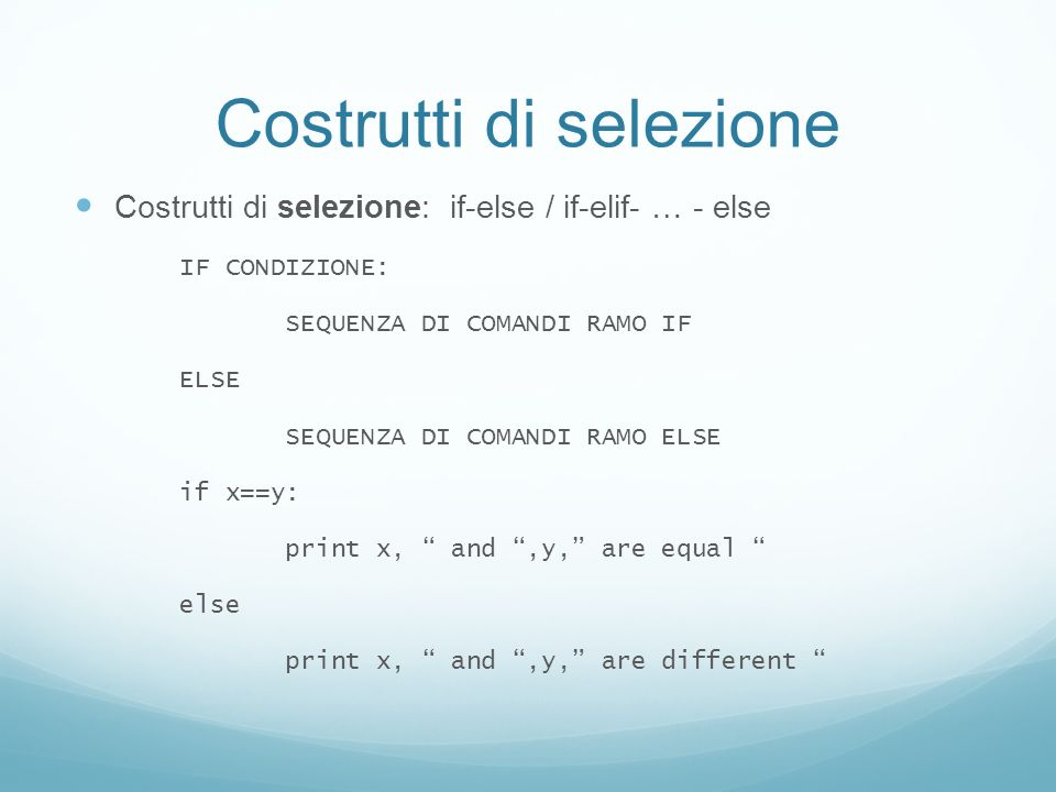 Costrutti di selezione Costrutti di selezione: if-else / if-elif- … - else IF CONDIZIONE: SEQUENZA DI COMANDI RAMO IF ELSE SEQUENZA DI COMANDI RAMO ELSE if x==y: print x, and,y, are equal else print x, and,y, are different