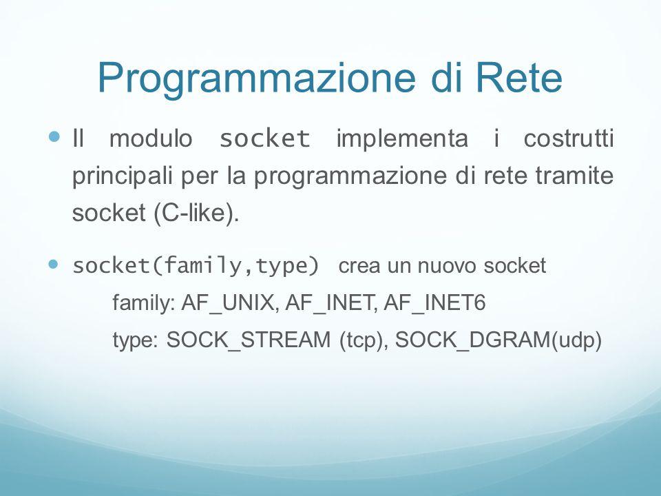 Programmazione di Rete Il modulo socket implementa i costrutti principali per la programmazione di rete tramite socket (C-like). socket(family,type) c