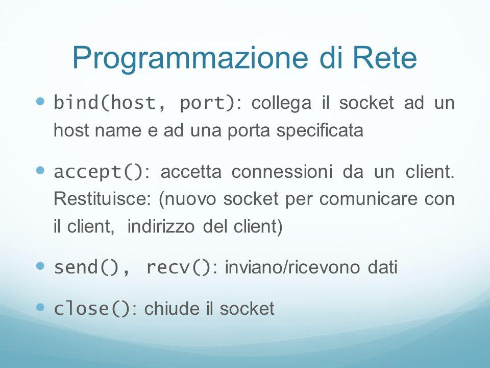 Programmazione di Rete bind(host, port) : collega il socket ad un host name e ad una porta specificata accept() : accetta connessioni da un client. Re