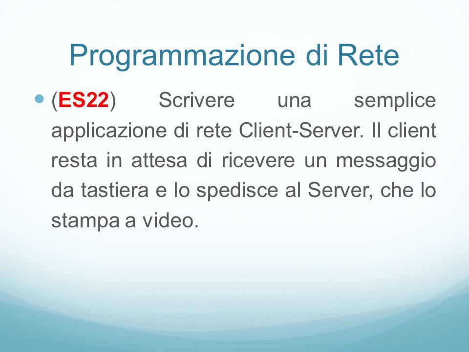 Programmazione di Rete (ES22) Scrivere una semplice applicazione di rete Client-Server. Il client resta in attesa di ricevere un messaggio da tastiera