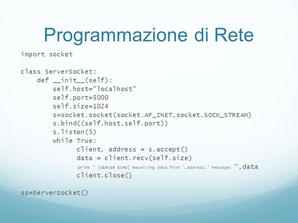Programmazione di Rete import socket class ServerSocket: def __init__(self): self.host= localhost self.port=5000 self.size=1024 s=socket.socket(socket.AF_INET,socket.SOCK_STREAM) s.bind((self.host,self.port)) s.listen(5) while True: client, address = s.accept() data = client.recv(self.size) print [SERVER ECHO] Receiving data from ,address, Message: ,data client.close() ss=ServerSocket()