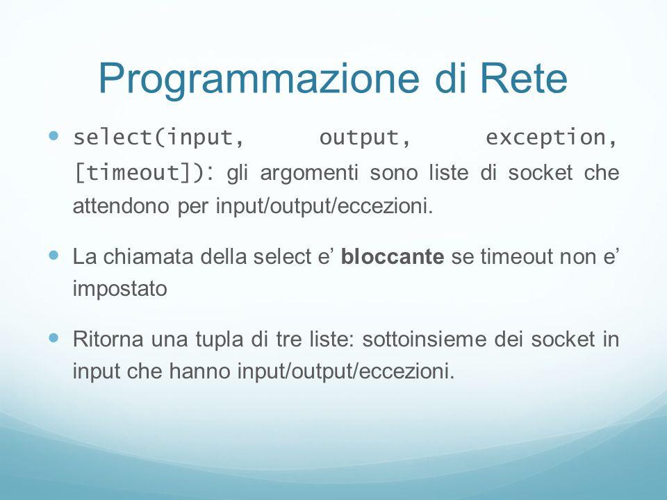 Programmazione di Rete select(input, output, exception, [timeout]) : gli argomenti sono liste di socket che attendono per input/output/eccezioni. La c