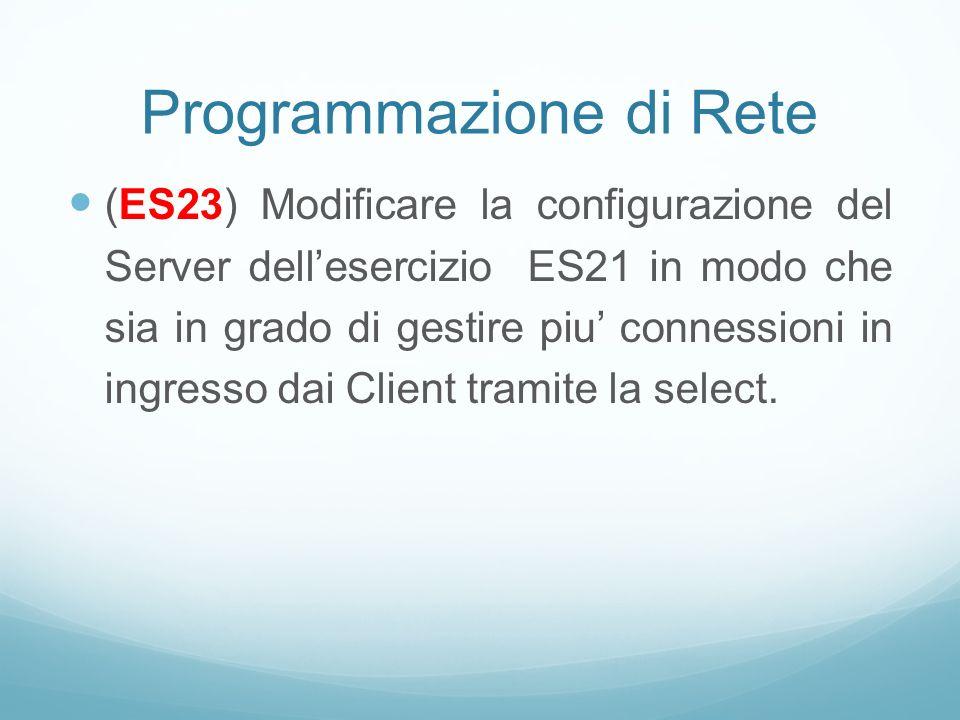 Programmazione di Rete (ES23) Modificare la configurazione del Server dellesercizio ES21 in modo che sia in grado di gestire piu connessioni in ingres