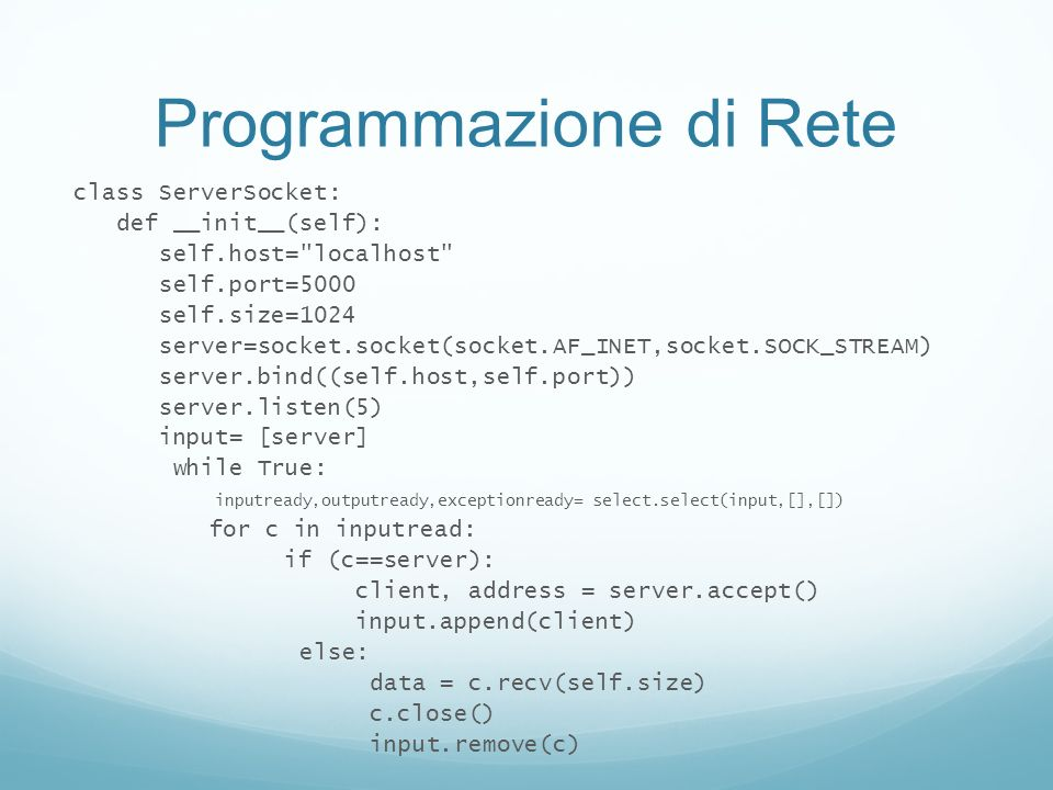 Programmazione di Rete class ServerSocket: def __init__(self): self.host= localhost self.port=5000 self.size=1024 server=socket.socket(socket.AF_INET,socket.SOCK_STREAM) server.bind((self.host,self.port)) server.listen(5) input= [server] while True: inputready,outputready,exceptionready= select.select(input,[],[]) for c in inputread: if (c==server): client, address = server.accept() input.append(client) else: data = c.recv(self.size) c.close() input.remove(c)