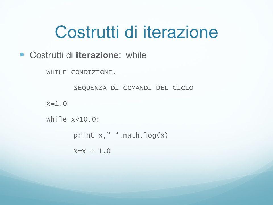Costrutti di iterazione Costrutti di iterazione: while WHILE CONDIZIONE: SEQUENZA DI COMANDI DEL CICLO X=1.0 while x<10.0: print x,,math.log(x) x=x +