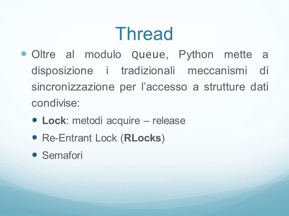 Thread Oltre al modulo Queue, Python mette a disposizione i tradizionali meccanismi di sincronizzazione per laccesso a strutture dati condivise: Lock: