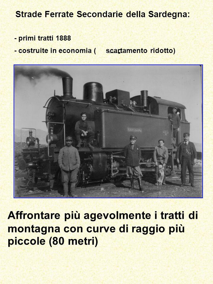 Strade Ferrate Secondarie della Sardegna: - primi tratti 1888 - costruite in economia ( scartamento ridotto) Affrontare più agevolmente i tratti di montagna con curve di raggio più piccole (80 metri)