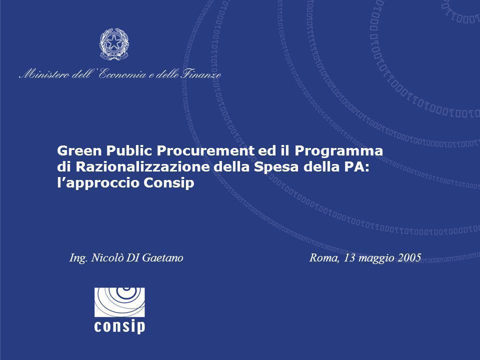 Green Public Procurement ed il Programma di Razionalizzazione della Spesa della PA: lapproccio Consip Ing. Nicolò DI GaetanoRoma, 13 maggio 2005