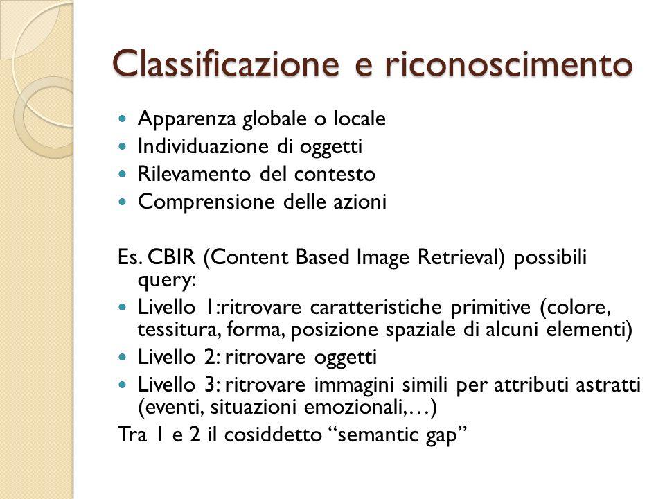 Classificazione e riconoscimento Apparenza globale o locale Individuazione di oggetti Rilevamento del contesto Comprensione delle azioni Es. CBIR (Con