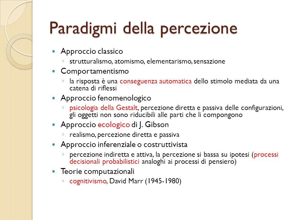 Paradigmi della percezione Approccio classico strutturalismo, atomismo, elementarismo, sensazione Comportamentismo la risposta è una conseguenza autom