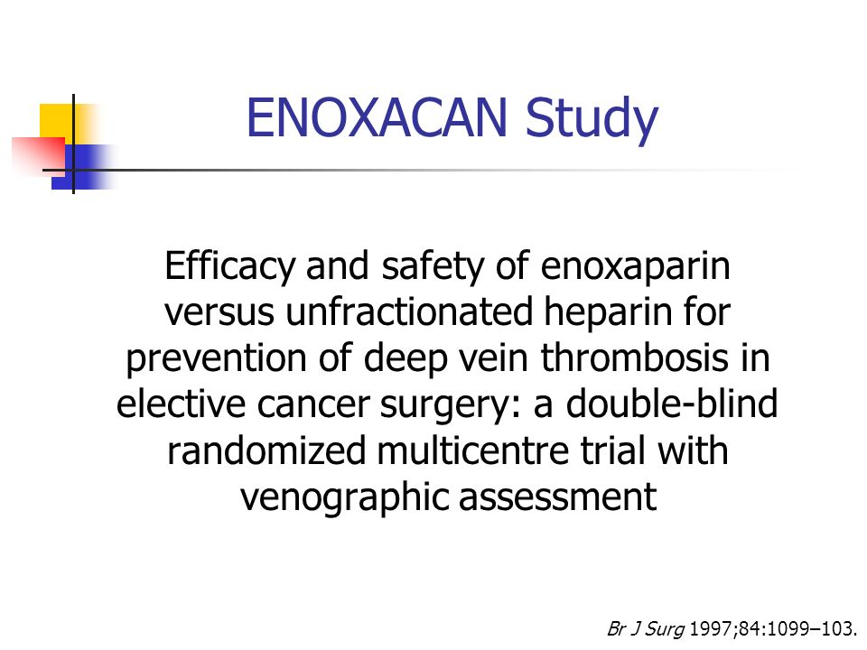 Br J Surg 1997;84:1099–103. ENOXACAN Study Efficacy and safety of enoxaparin versus unfractionated heparin for prevention of deep vein thrombosis in e