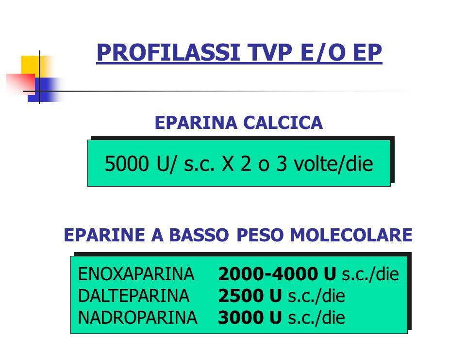PROFILASSI TVP E/O EP 5000 U/ s.c. X 2 o 3 volte/die EPARINA CALCICA EPARINE A BASSO PESO MOLECOLARE ENOXAPARINA 2000-4000 U s.c./die DALTEPARINA 2500