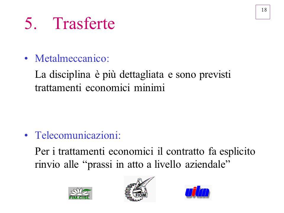 18 5.Trasferte Metalmeccanico: La disciplina è più dettagliata e sono previsti trattamenti economici minimi Telecomunicazioni: Per i trattamenti econo