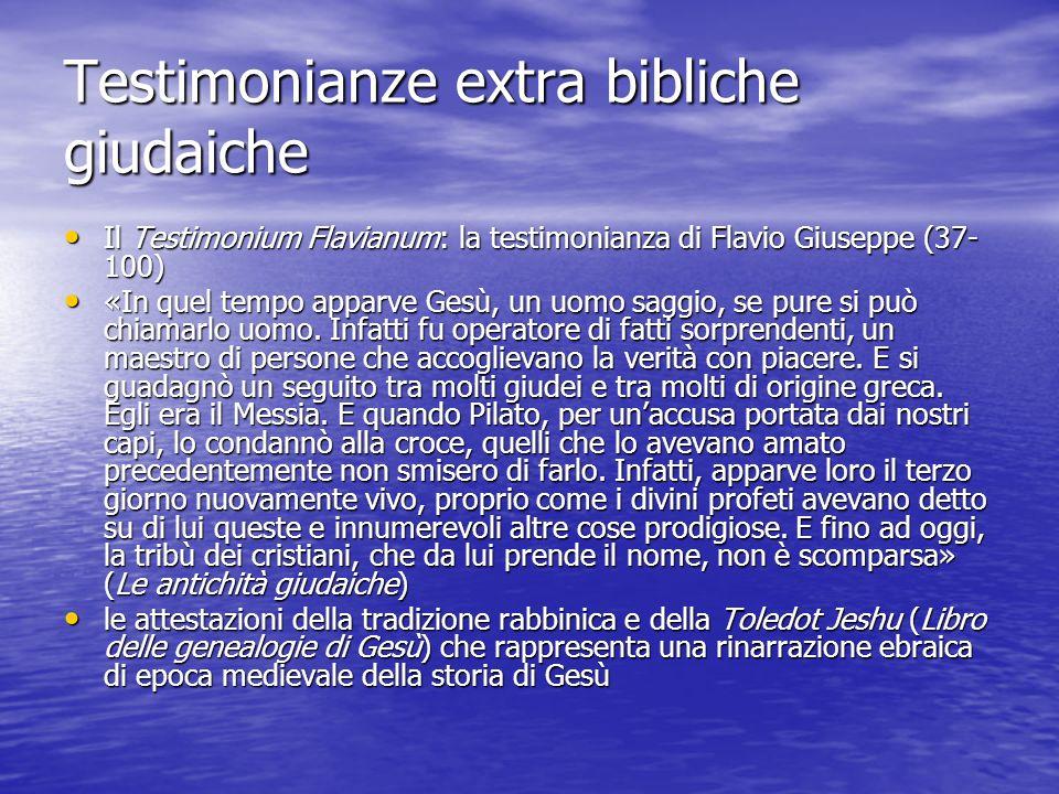 Testimonianze extra bibliche giudaiche Il Testimonium Flavianum: la testimonianza di Flavio Giuseppe (37- 100) Il Testimonium Flavianum: la testimonia