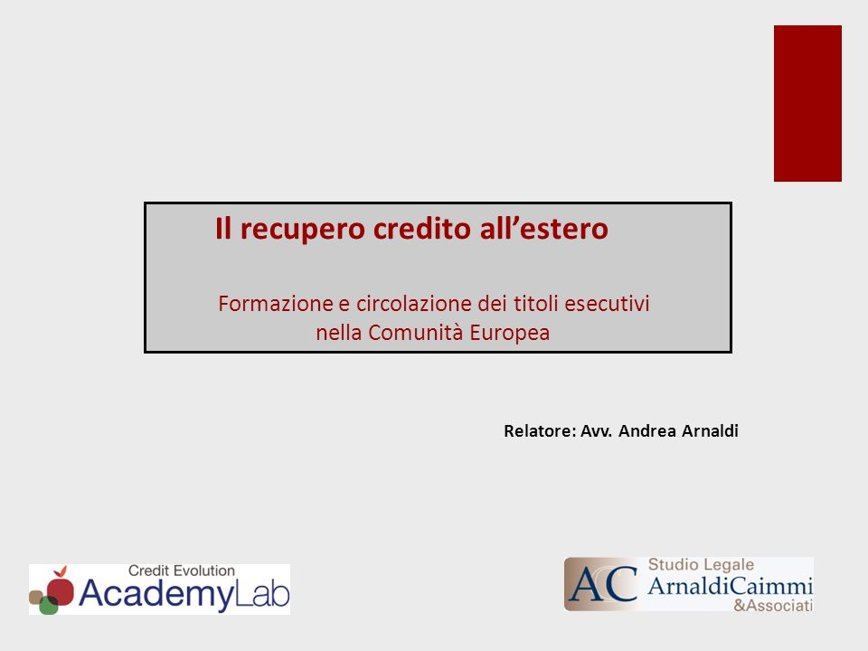 Il recupero credito allestero Formazione e circolazione dei titoli esecutivi nella Comunità Europea Relatore: Avv. Andrea Arnaldi