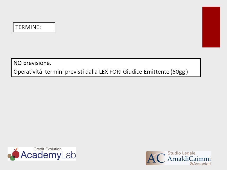 TERMINE: NO previsione. Operatività termini previsti dalla LEX FORI Giudice Emittente (60gg )