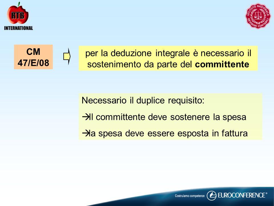 per la deduzione integrale è necessario il sostenimento da parte del committente CM 47/E/08 Necessario il duplice requisito: Il committente deve sostenere la spesa la spesa deve essere esposta in fattura