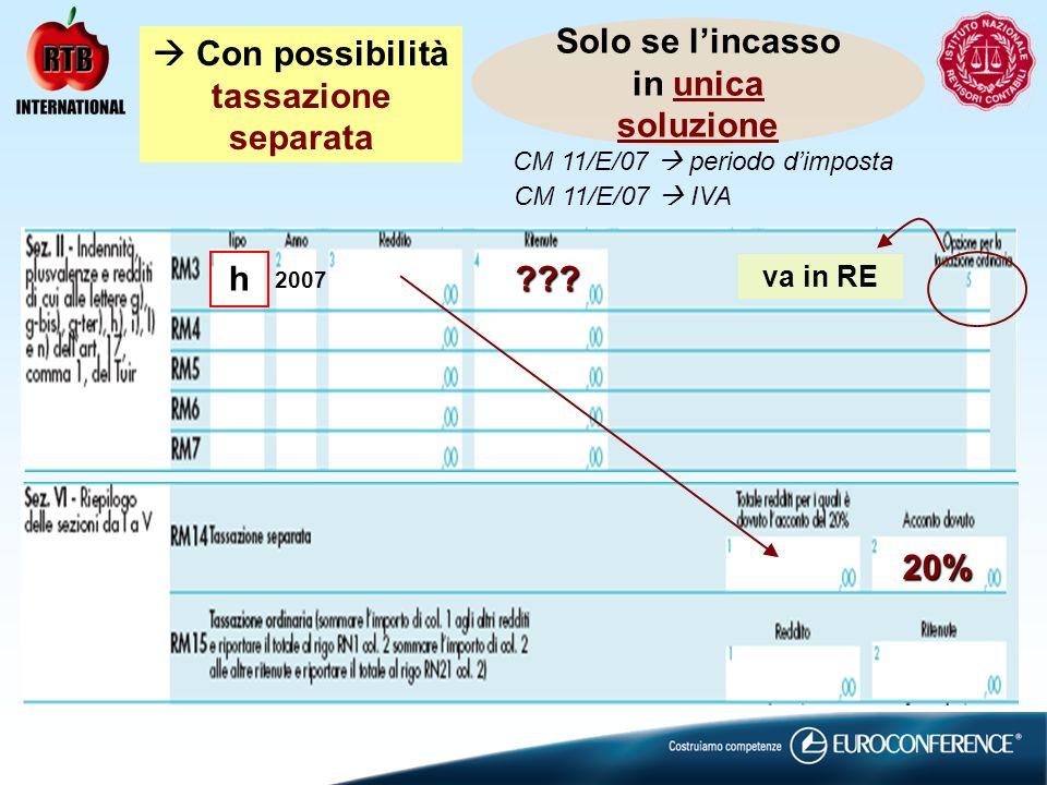Solo se lincasso in unica soluzione Con possibilità tassazione separata ??? 20% va in RE h 2007 CM 11/E/07 periodo dimposta CM 11/E/07 IVA