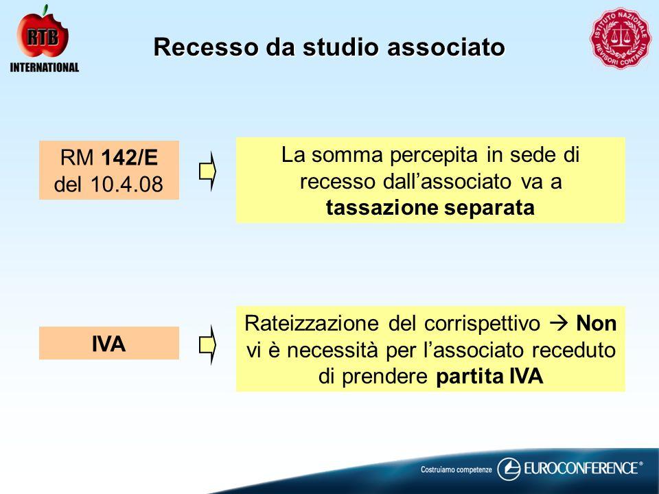 Recesso da studio associato La somma percepita in sede di recesso dallassociato va a tassazione separata RM 142/E del 10.4.08 Rateizzazione del corrispettivo Non vi è necessità per lassociato receduto di prendere partita IVA IVA