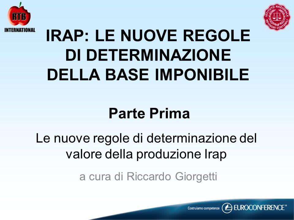 Parte Prima Le nuove regole di determinazione del valore della produzione Irap IRAP: LE NUOVE REGOLE DI DETERMINAZIONE DELLA BASE IMPONIBILE a cura di