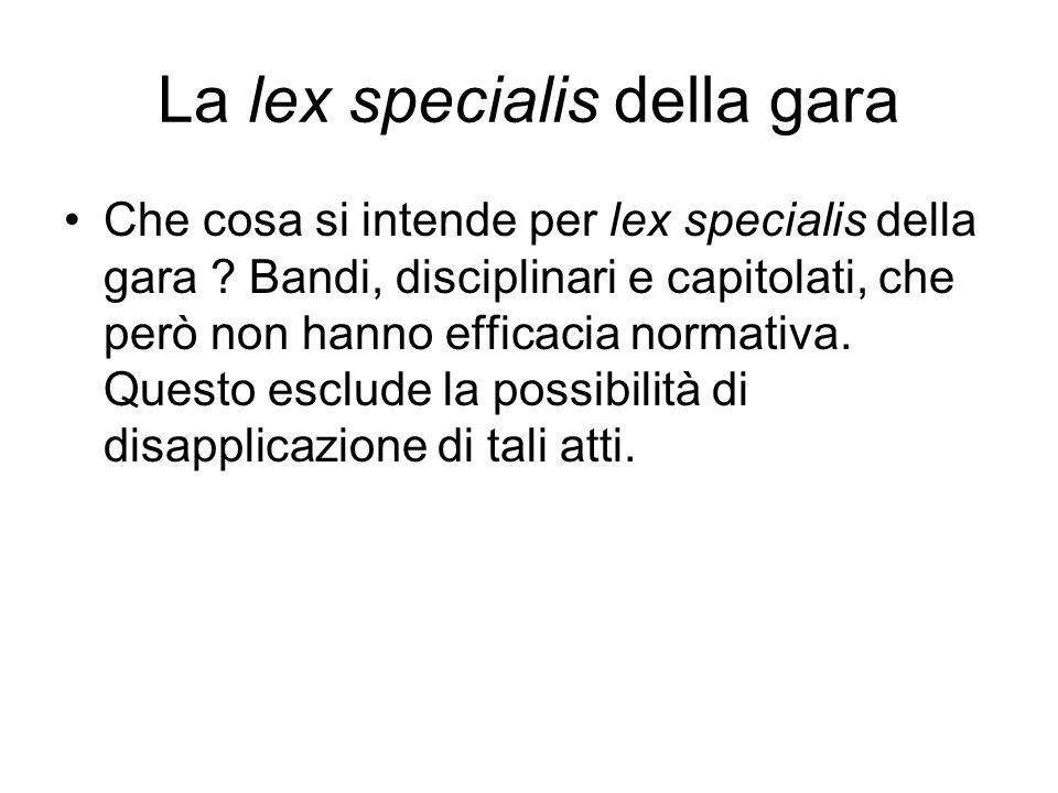 La lex specialis della gara Che cosa si intende per lex specialis della gara ? Bandi, disciplinari e capitolati, che però non hanno efficacia normativ