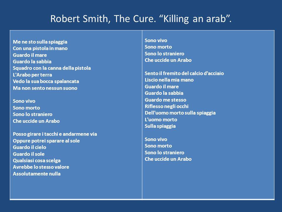 Robert Smith, The Cure. Killing an arab. Me ne sto sulla spiaggia Con una pistola in mano Guardo il mare Guardo la sabbia Squadro con la canna della p