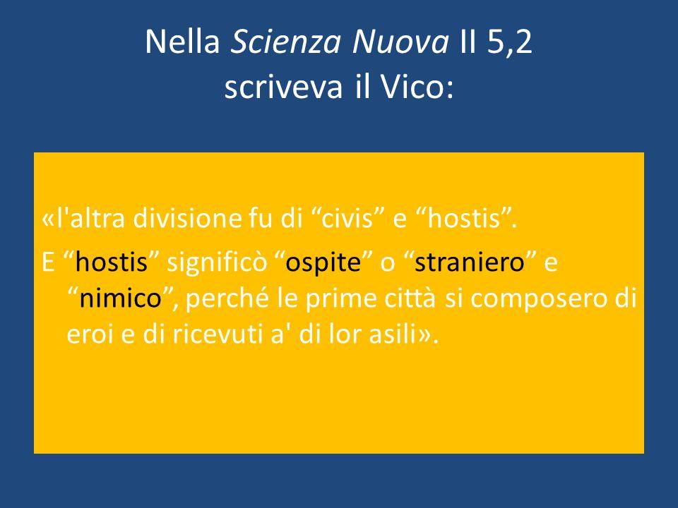 Nella Scienza Nuova II 5,2 scriveva il Vico: «l'altra divisione fu di civis e hostis. E hostis significò ospite o straniero enimico, perché le prime c