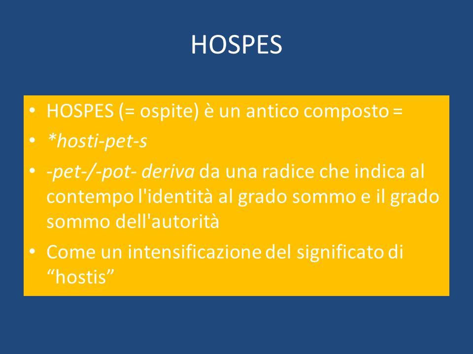 HOSPES HOSPES (= ospite) è un antico composto = *hosti-pet-s -pet-/-pot- deriva da una radice che indica al contempo l'identità al grado sommo e il gr