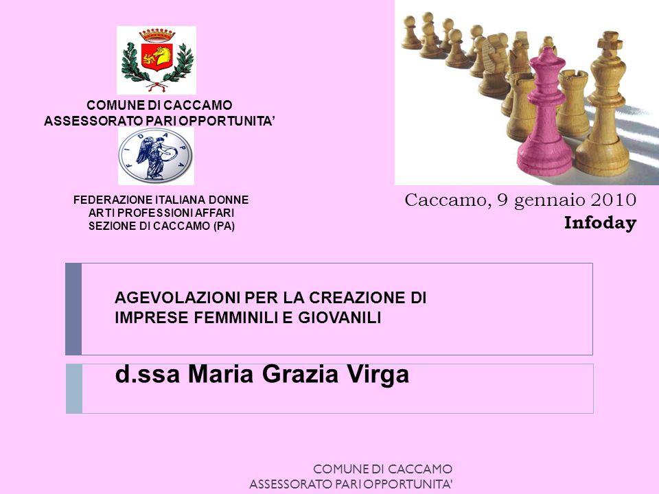 AGEVOLAZIONI PER LA CREAZIONE DI IMPRESE FEMMINILI E GIOVANILI d.ssa Maria Grazia Virga FEDERAZIONE ITALIANA DONNE ARTI PROFESSIONI AFFARI SEZIONE DI CACCAMO (PA) COMUNE DI CACCAMO ASSESSORATO PARI OPPORTUNITA Caccamo, 9 gennaio 2010 Infoday COMUNE DI CACCAMO ASSESSORATO PARI OPPORTUNITA
