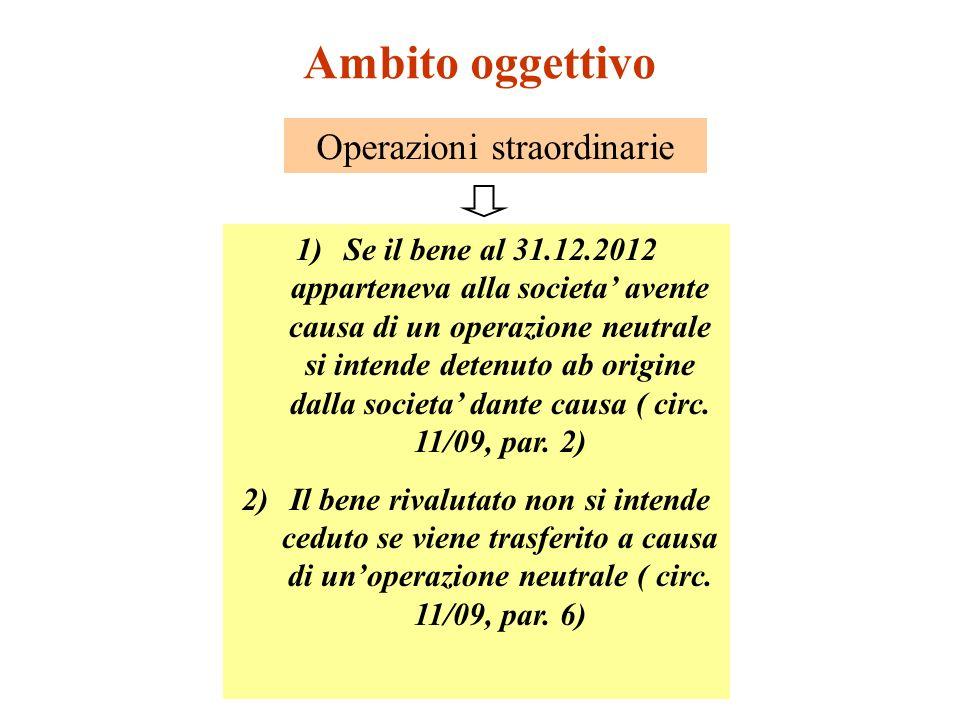 Ambito oggettivo Operazioni straordinarie 1)Se il bene al 31.12.2012 apparteneva alla societa avente causa di un operazione neutrale si intende detenuto ab origine dalla societa dante causa ( circ.