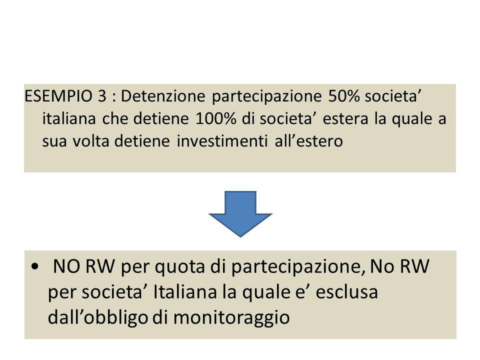 Esempio 3 : partecipazione 50% societa italiana ESEMPIO 3 : Detenzione partecipazione 50% societa italiana che detiene 100% di societa estera la quale a sua volta detiene investimenti allestero NO RW per quota di partecipazione, No RW per societa Italiana la quale e esclusa dallobbligo di monitoraggio