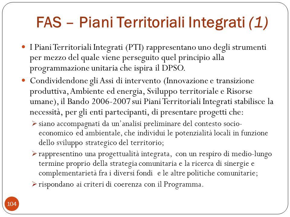 FAS – Piani Territoriali Integrati (1) I Piani Territoriali Integrati (PTI) rappresentano uno degli strumenti per mezzo del quale viene perseguito quel principio alla programmazione unitaria che ispira il DPSO.