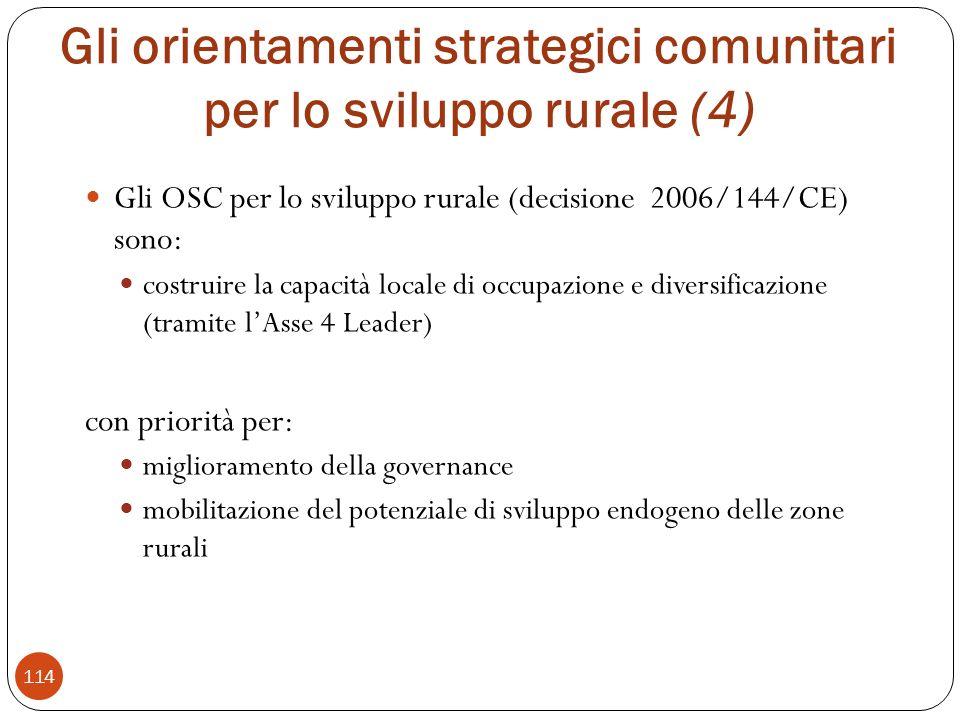 Gli orientamenti strategici comunitari per lo sviluppo rurale (4) Gli OSC per lo sviluppo rurale (decisione 2006/144/CE) sono: costruire la capacità locale di occupazione e diversificazione (tramite lAsse 4 Leader) con priorità per: miglioramento della governance mobilitazione del potenziale di sviluppo endogeno delle zone rurali 114