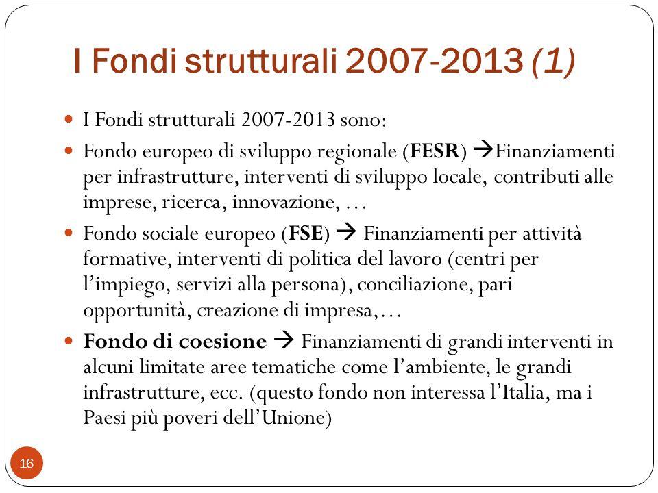I Fondi strutturali 2007-2013 (1) 16 I Fondi strutturali 2007-2013 sono: Fondo europeo di sviluppo regionale (FESR) Finanziamenti per infrastrutture, interventi di sviluppo locale, contributi alle imprese, ricerca, innovazione, … Fondo sociale europeo (FSE) Finanziamenti per attività formative, interventi di politica del lavoro (centri per limpiego, servizi alla persona), conciliazione, pari opportunità, creazione di impresa,… Fondo di coesione Finanziamenti di grandi interventi in alcuni limitate aree tematiche come lambiente, le grandi infrastrutture, ecc.