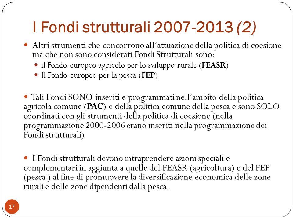 I Fondi strutturali 2007-2013 (2) 17 Altri strumenti che concorrono allattuazione della politica di coesione ma che non sono considerati Fondi Strutturali sono: il Fondo europeo agricolo per lo sviluppo rurale (FEASR) Il Fondo europeo per la pesca (FEP) Tali Fondi SONO inseriti e programmati nellambito della politica agricola comune (PAC) e della politica comune della pesca e sono SOLO coordinati con gli strumenti della politica di coesione (nella programmazione 2000-2006 erano inseriti nella programmazione dei Fondi strutturali) I Fondi strutturali devono intraprendere azioni speciali e complementari in aggiunta a quelle del FEASR (agricoltura) e del FEP (pesca ) al fine di promuovere la diversificazione economica delle zone rurali e delle zone dipendenti dalla pesca.