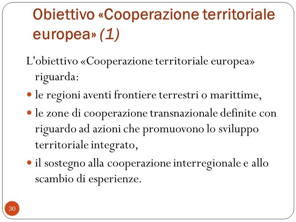 Obiettivo «Cooperazione territoriale europea» (1) L obiettivo «Cooperazione territoriale europea» riguarda: le regioni aventi frontiere terrestri o marittime, le zone di cooperazione transnazionale definite con riguardo ad azioni che promuovono lo sviluppo territoriale integrato, il sostegno alla cooperazione interregionale e allo scambio di esperienze.