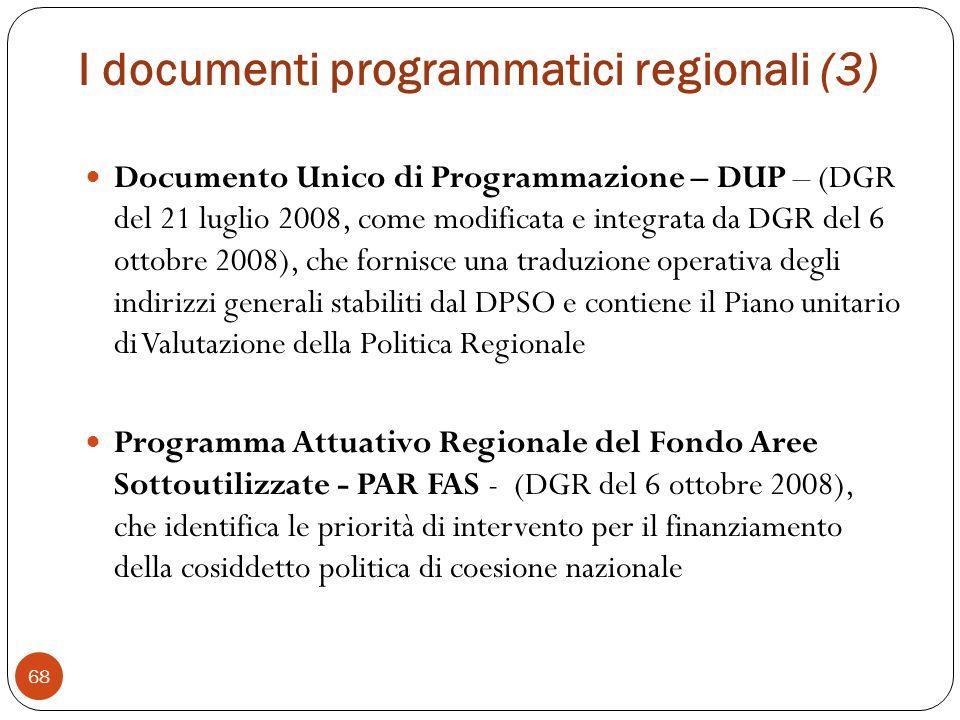 I documenti programmatici regionali (3) 68 Documento Unico di Programmazione – DUP – (DGR del 21 luglio 2008, come modificata e integrata da DGR del 6 ottobre 2008), che fornisce una traduzione operativa degli indirizzi generali stabiliti dal DPSO e contiene il Piano unitario di Valutazione della Politica Regionale Programma Attuativo Regionale del Fondo Aree Sottoutilizzate - PAR FAS - (DGR del 6 ottobre 2008), che identifica le priorità di intervento per il finanziamento della cosiddetto politica di coesione nazionale